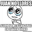 meme por favor juan no llores algundia me alcanzaras en dragon